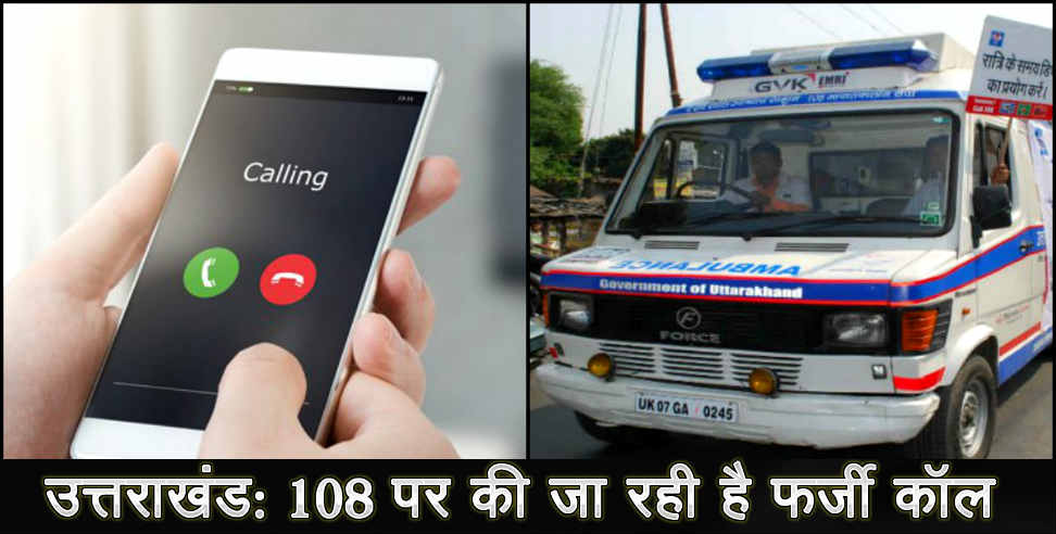 108 services roaming on fake calls in Uttarakhand, - एफआईआर ,आपातकालीन सेवा ,108 सेवा, ,उत्तराखंड,Uttarakhand,108 service,emergency service,FIR, uttarakhand, uttarakhand news, latest news from uttarakhand