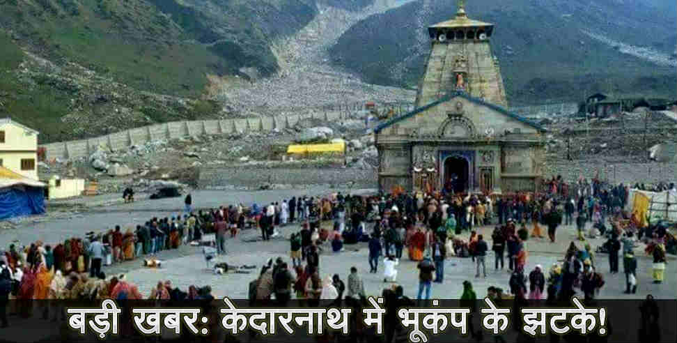 Earthquake in kedarnath says report - Uttarakhand news, kedarnath ,उत्तराखंड,