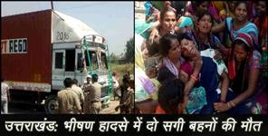 UTTARAKHAND OVER SPEED TRUCK KILLED TEO SISTERS